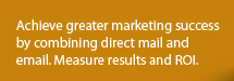 Achieve greater marketing success by combining direct mail and email. Measure results and ROI.